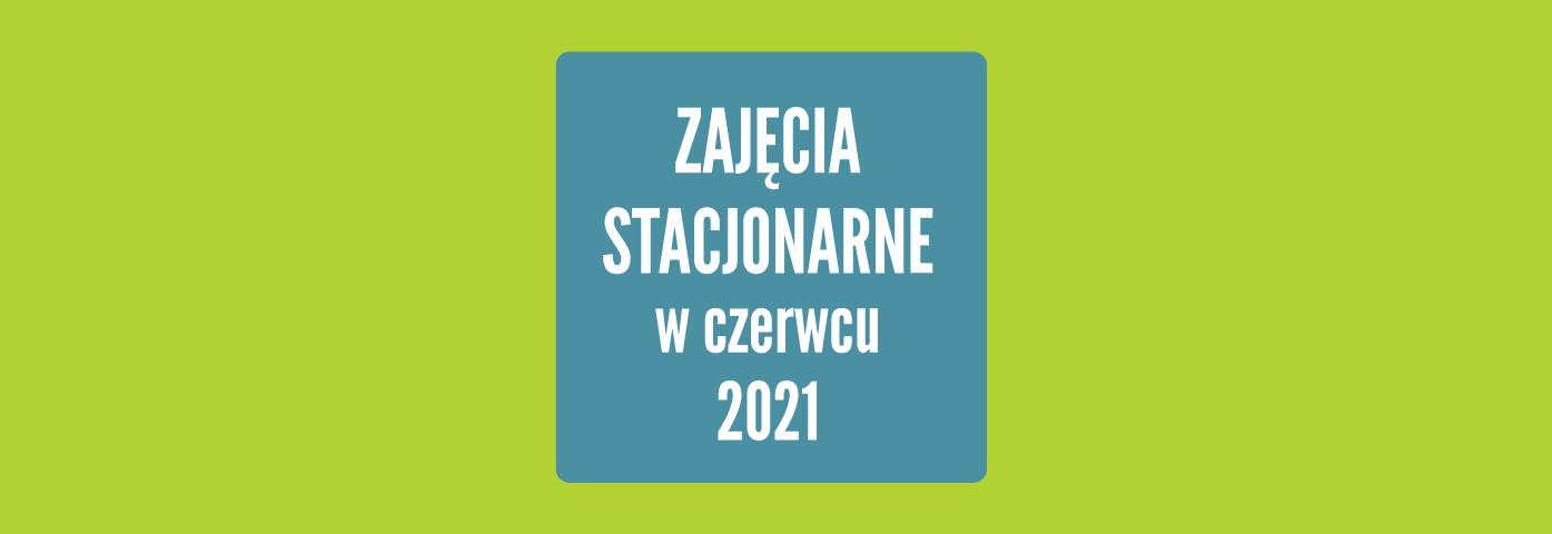 zajęcia stacjonarne w czerwcu 2021